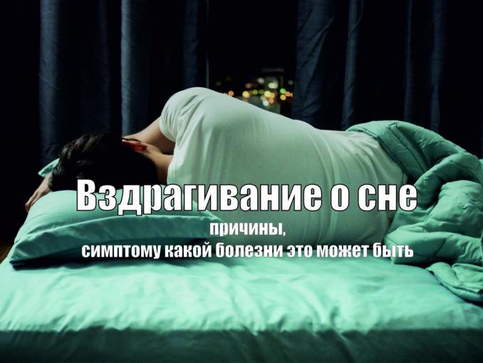 вздрагивание во сне. Сам по себе симптом не опасен, особенно когда спящий не замечает подергиваний. Но если дрожание сильное, приводит к пробуждению и снижению качества сна, то оно порой является симптомом серьезной болезни.